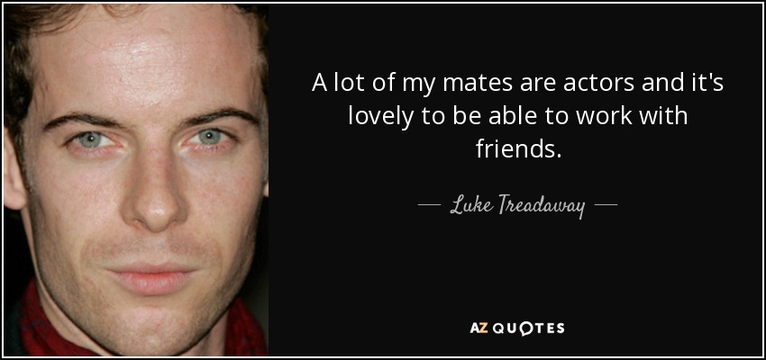 A lot of my mates are actors and it's lovely to be able to work with friends. - Luke Treadaway