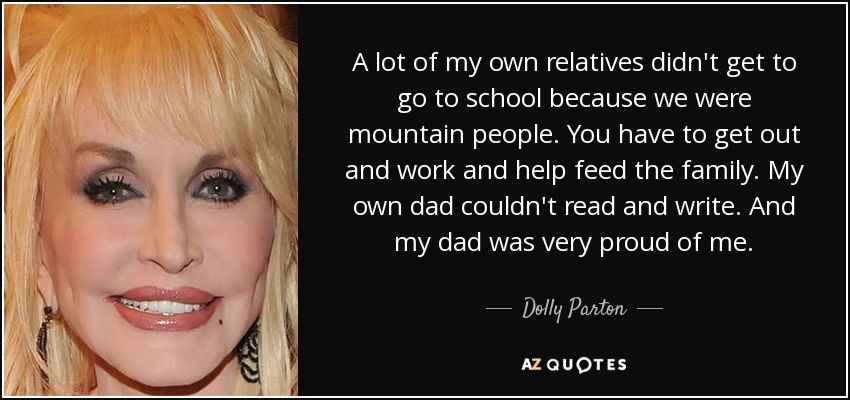 A lot of my own relatives didn't get to go to school because we were mountain people. You have to get out and work and help feed the family. My own dad couldn't read and write. And my dad was very proud of me. - Dolly Parton