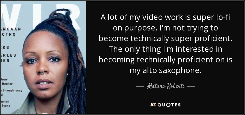 A lot of my video work is super lo-fi on purpose. I'm not trying to become technically super proficient. The only thing I'm interested in becoming technically proficient on is my alto saxophone. - Matana Roberts