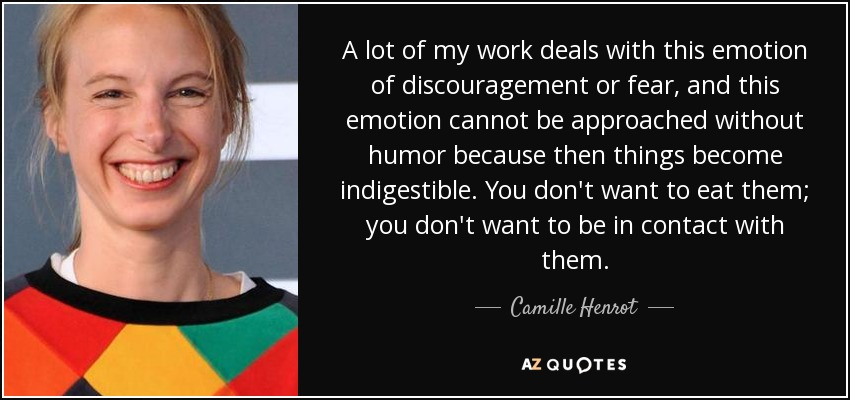 A lot of my work deals with this emotion of discouragement or fear, and this emotion cannot be approached without humor because then things become indigestible. You don't want to eat them; you don't want to be in contact with them. - Camille Henrot
