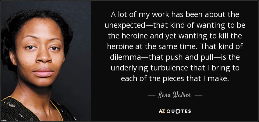 A lot of my work has been about the unexpected—that kind of wanting to be the heroine and yet wanting to kill the heroine at the same time. That kind of dilemma—that push and pull—is the underlying turbulence that I bring to each of the pieces that I make. - Kara Walker