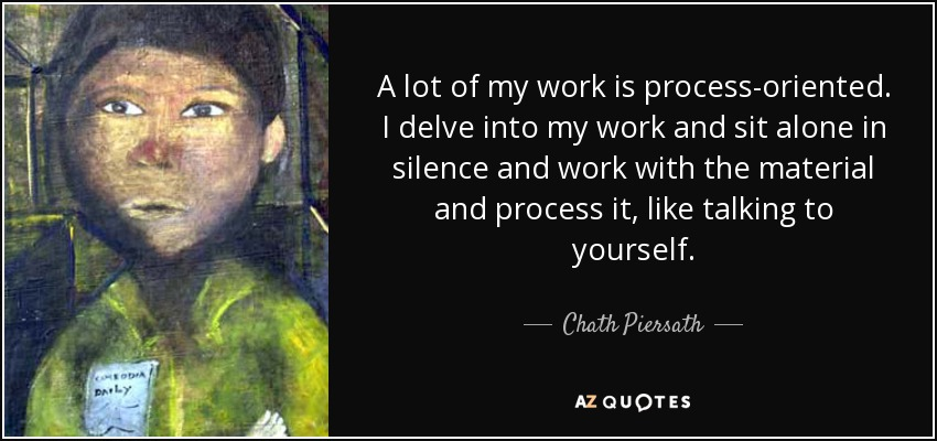 A lot of my work is process-oriented. I delve into my work and sit alone in silence and work with the material and process it, like talking to yourself. - Chath Piersath