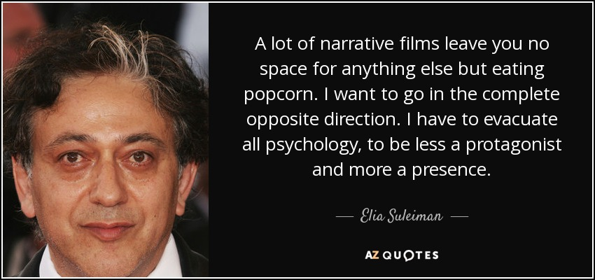 A lot of narrative films leave you no space for anything else but eating popcorn. I want to go in the complete opposite direction. I have to evacuate all psychology, to be less a protagonist and more a presence. - Elia Suleiman