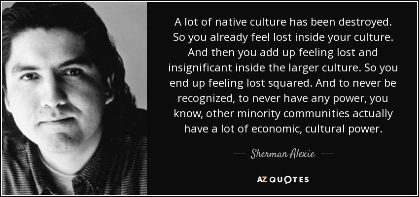 A lot of native culture has been destroyed. So you already feel lost inside your culture. And then you add up feeling lost and insignificant inside the larger culture. So you end up feeling lost squared. And to never be recognized, to never have any power, you know, other minority communities actually have a lot of economic, cultural power. - Sherman Alexie