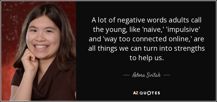 A lot of negative words adults call the young, like 'naive,' 'impulsive' and 'way too connected online,' are all things we can turn into strengths to help us. - Adora Svitak