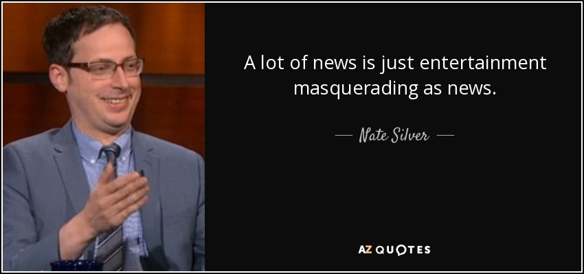 A lot of news is just entertainment masquerading as news. - Nate Silver