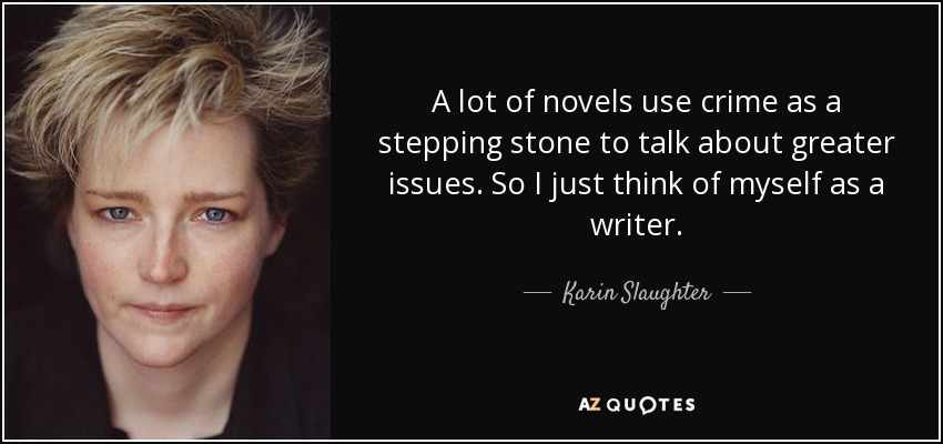 A lot of novels use crime as a stepping stone to talk about greater issues. So I just think of myself as a writer. - Karin Slaughter