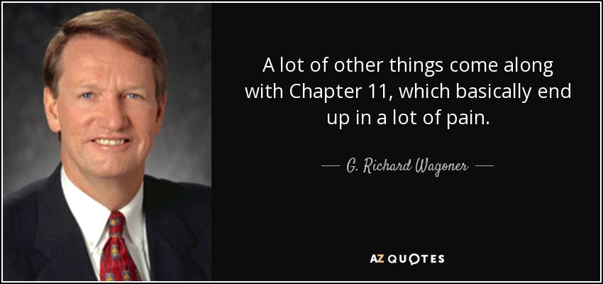 A lot of other things come along with Chapter 11, which basically end up in a lot of pain. - G. Richard Wagoner, Jr.