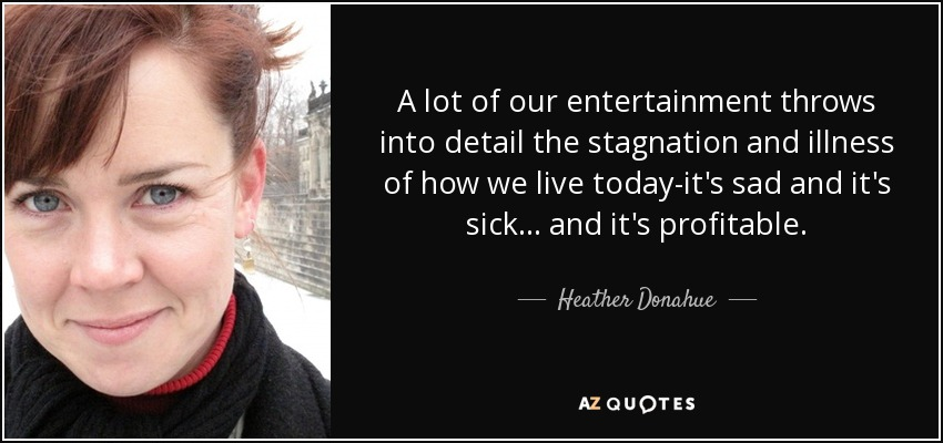 A lot of our entertainment throws into detail the stagnation and illness of how we live today-it's sad and it's sick... and it's profitable. - Heather Donahue