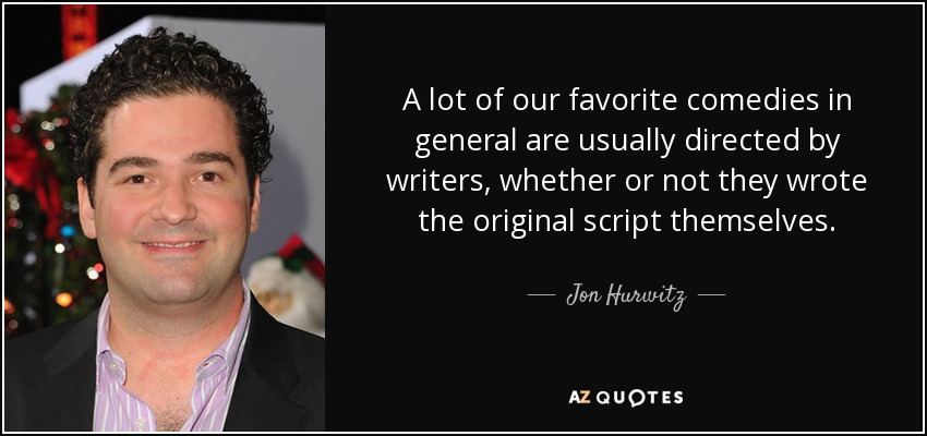 A lot of our favorite comedies in general are usually directed by writers, whether or not they wrote the original script themselves. - Jon Hurwitz