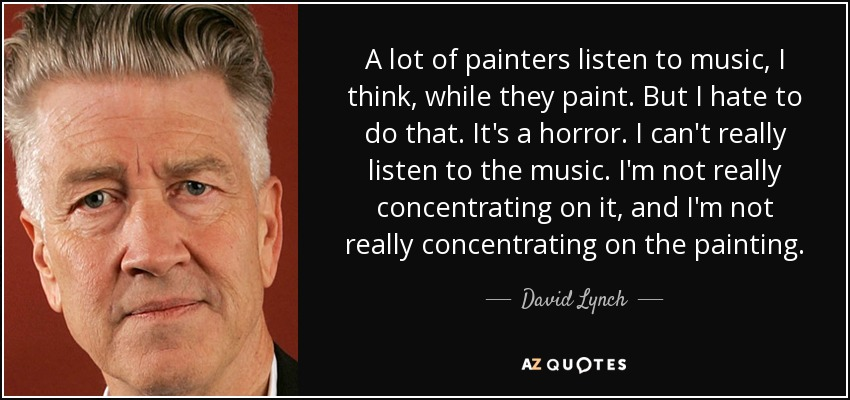 A lot of painters listen to music, I think, while they paint. But I hate to do that. It's a horror. I can't really listen to the music. I'm not really concentrating on it, and I'm not really concentrating on the painting. - David Lynch