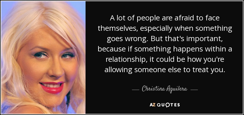 A lot of people are afraid to face themselves, especially when something goes wrong. But that's important, because if something happens within a relationship, it could be how you're allowing someone else to treat you. - Christina Aguilera