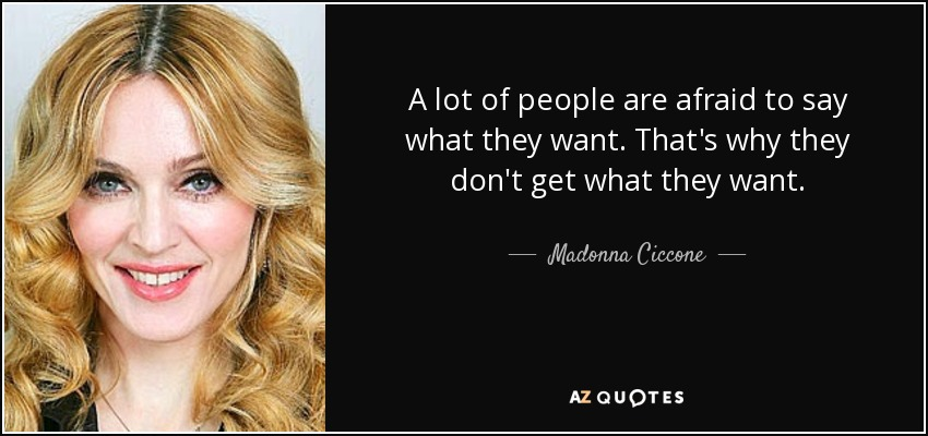 A lot of people are afraid to say what they want. That's why they don't get what they want. - Madonna Ciccone