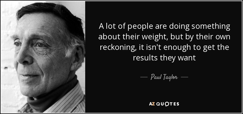 A lot of people are doing something about their weight, but by their own reckoning, it isn't enough to get the results they want - Paul Taylor