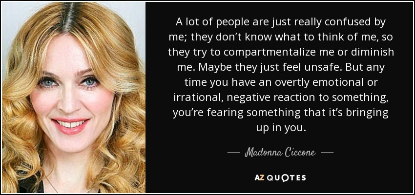 A lot of people are just really confused by me; they don't know what to think of me, so they try to compartmentalize me or diminish me. Maybe they just feel unsafe. But any time you have an overtly emotional or irrational, negative reaction to something, you're fearing something that it's bringing up in you. - Madonna Ciccone