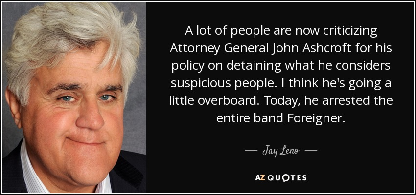 A lot of people are now criticizing Attorney General John Ashcroft for his policy on detaining what he considers suspicious people. I think he's going a little overboard. Today, he arrested the entire band Foreigner. - Jay Leno
