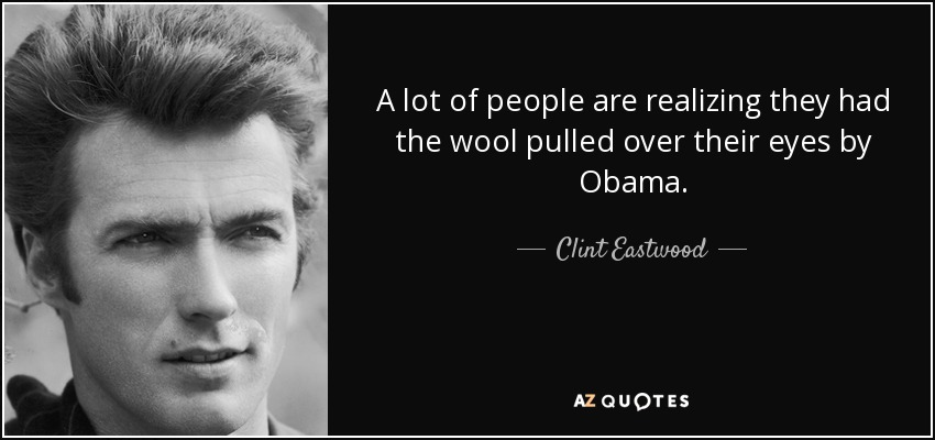 A lot of people are realizing they had the wool pulled over their eyes by Obama. - Clint Eastwood