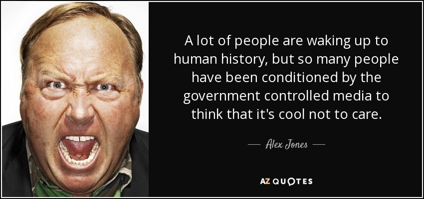 A lot of people are waking up to human history, but so many people have been conditioned by the government controlled media to think that it's cool not to care. - Alex Jones