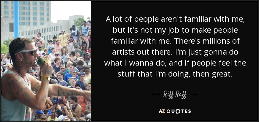 A lot of people aren't familiar with me, but it's not my job to make people familiar with me. There's millions of artists out there. I'm just gonna do what I wanna do, and if people feel the stuff that I'm doing, then great. - Riff Raff