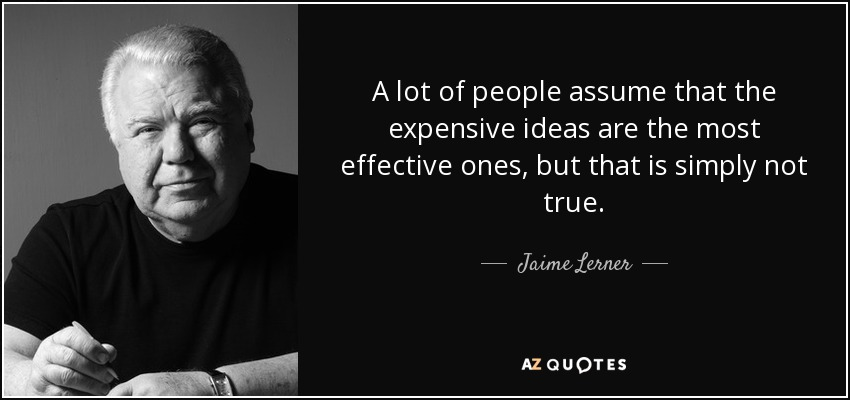 A lot of people assume that the expensive ideas are the most effective ones, but that is simply not true. - Jaime Lerner