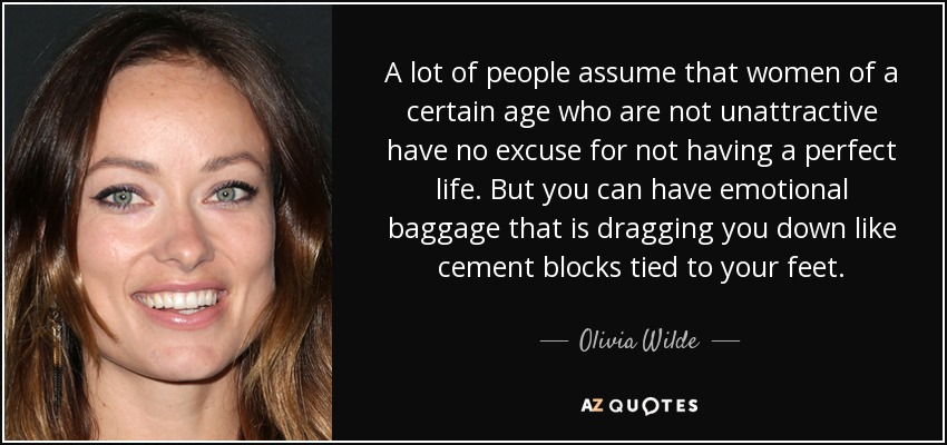 A lot of people assume that women of a certain age who are not unattractive have no excuse for not having a perfect life. But you can have emotional baggage that is dragging you down like cement blocks tied to your feet. - Olivia Wilde