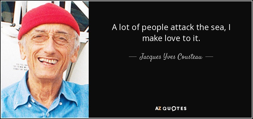 A lot of people attack the sea, I make love to it. - Jacques Yves Cousteau