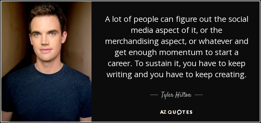 A lot of people can figure out the social media aspect of it, or the merchandising aspect, or whatever and get enough momentum to start a career. To sustain it, you have to keep writing and you have to keep creating. - Tyler Hilton