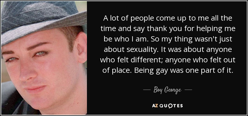 A lot of people come up to me all the time and say thank you for helping me be who I am. So my thing wasn't just about sexuality. It was about anyone who felt different; anyone who felt out of place. Being gay was one part of it. - Boy George