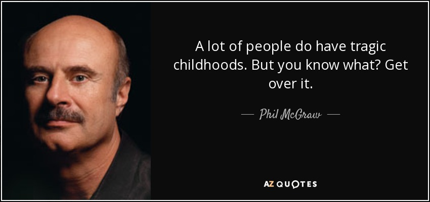 A lot of people do have tragic childhoods. But you know what? Get over it. - Phil McGraw