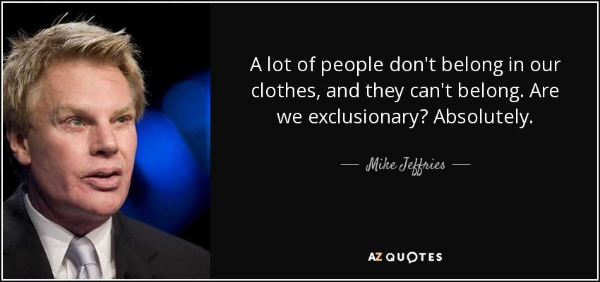 A lot of people don't belong in our clothes, and they can't belong. Are we exclusionary? Absolutely. - Mike Jeffries