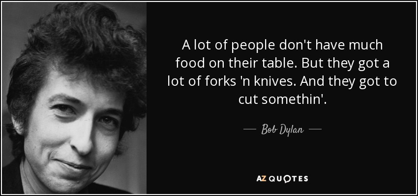 A lot of people don't have much food on their table. But they got a lot of forks 'n knives. And they got to cut somethin'. - Bob Dylan