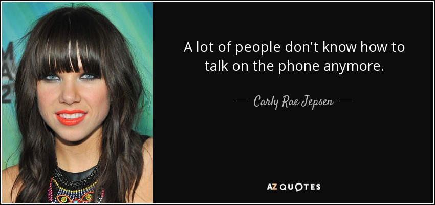 A lot of people don't know how to talk on the phone anymore. - Carly Rae Jepsen