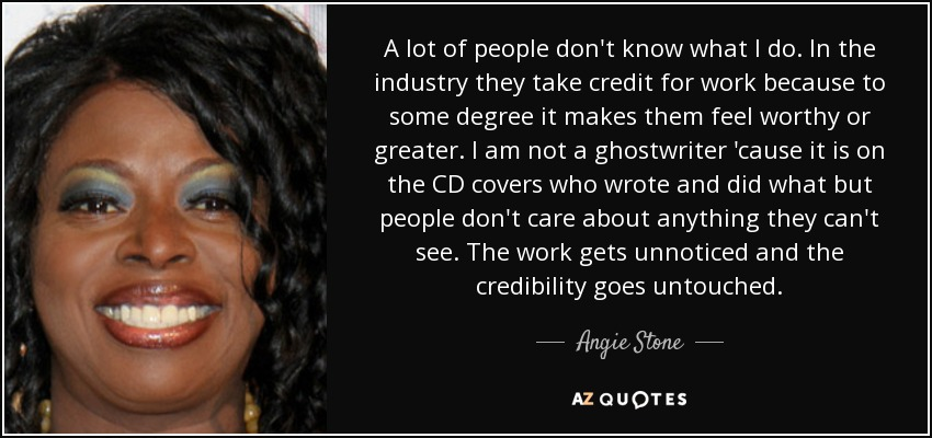 A lot of people don't know what I do. In the industry they take credit for work because to some degree it makes them feel worthy or greater. I am not a ghostwriter 'cause it is on the CD covers who wrote and did what but people don't care about anything they can't see. The work gets unnoticed and the credibility goes untouched. - Angie Stone