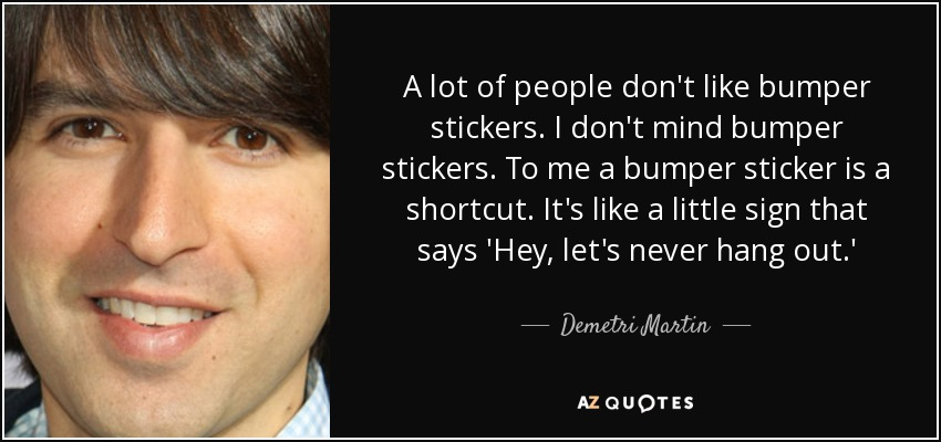 A lot of people don't like bumper stickers. I don't mind bumper stickers. To me a bumper sticker is a shortcut. It's like a little sign that says 'Hey, let's never hang out.' - Demetri Martin