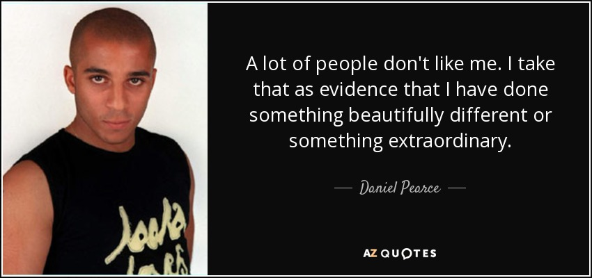 A lot of people don't like me. I take that as evidence that I have done something beautifully different or something extraordinary. - Daniel Pearce