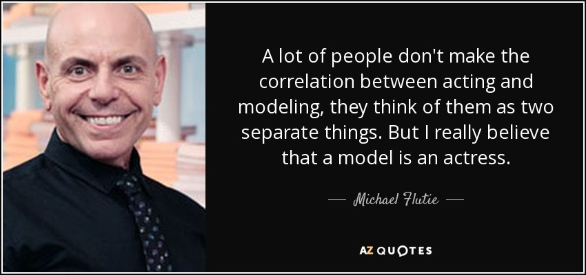 A lot of people don't make the correlation between acting and modeling, they think of them as two separate things. But I really believe that a model is an actress. - Michael Flutie
