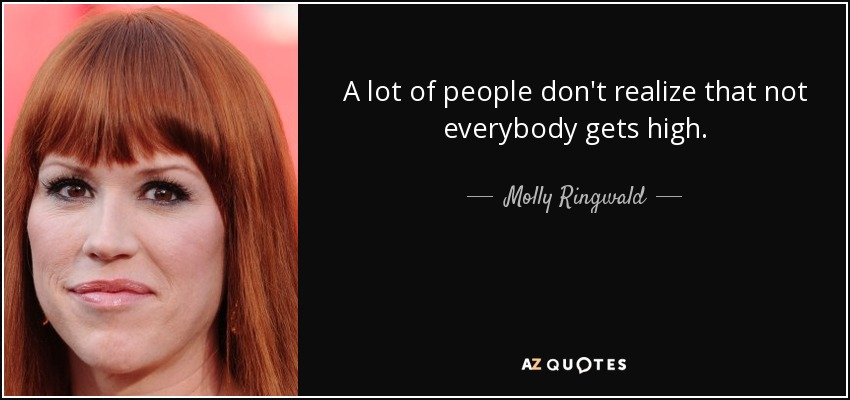 A lot of people don't realize that not everybody gets high. - Molly Ringwald