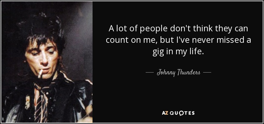 A lot of people don't think they can count on me, but I've never missed a gig in my life. - Johnny Thunders