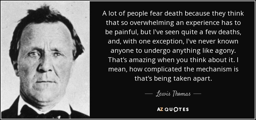 A lot of people fear death because they think that so overwhelming an experience has to be painful, but I've seen quite a few deaths, and, with one exception, I've never known anyone to undergo anything like agony. That's amazing when you think about it. I mean, how complicated the mechanism is that's being taken apart. - Lewis Thomas