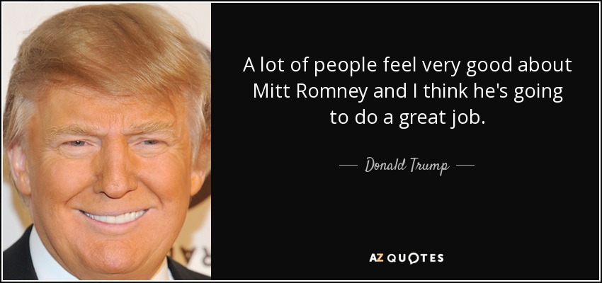 A lot of people feel very good about Mitt Romney and I think he's going to do a great job. - Donald Trump