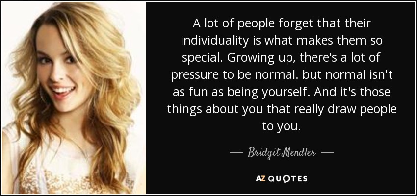 A lot of people forget that their individuality is what makes them so special. Growing up, there's a lot of pressure to be normal. but normal isn't as fun as being yourself. And it's those things about you that really draw people to you. - Bridgit Mendler