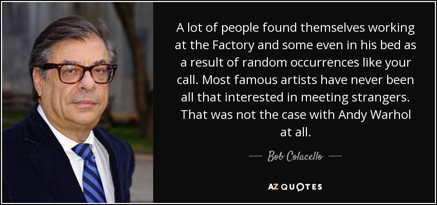 A lot of people found themselves working at the Factory and some even in his bed as a result of random occurrences like your call. Most famous artists have never been all that interested in meeting strangers. That was not the case with Andy Warhol at all. - Bob Colacello