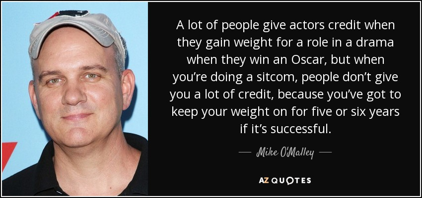 A lot of people give actors credit when they gain weight for a role in a drama when they win an Oscar, but when you're doing a sitcom, people don't give you a lot of credit, because you've got to keep your weight on for five or six years if it's successful. - Mike O'Malley