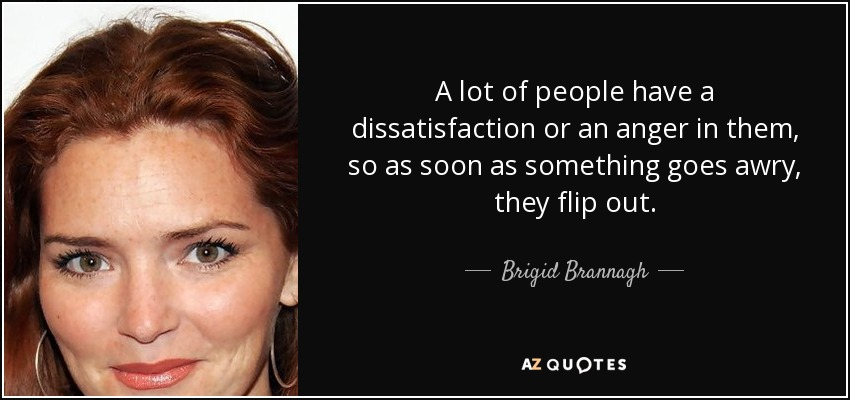A lot of people have a dissatisfaction or an anger in them, so as soon as something goes awry, they flip out. - Brigid Brannagh