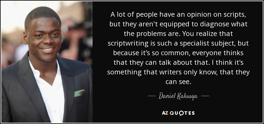 A lot of people have an opinion on scripts, but they aren't equipped to diagnose what the problems are. You realize that scriptwriting is such a specialist subject, but because it's so common, everyone thinks that they can talk about that. I think it's something that writers only know, that they can see. - Daniel Kaluuya