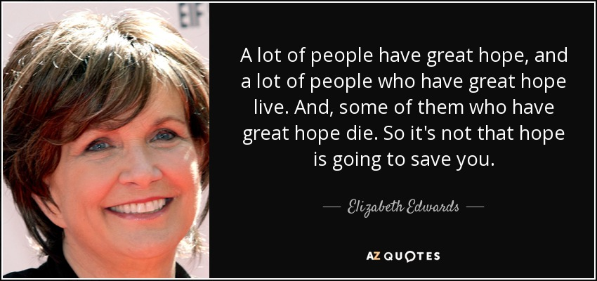 A lot of people have great hope, and a lot of people who have great hope live. And, some of them who have great hope die. So it's not that hope is going to save you. - Elizabeth Edwards