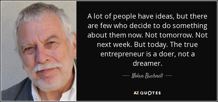 A lot of people have ideas, but there are few who decide to do something about them now. Not tomorrow. Not next week. But today. The true entrepreneur is a doer, not a dreamer. - Nolan Bushnell