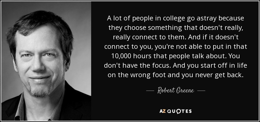 A lot of people in college go astray because they choose something that doesn't really, really connect to them. And if it doesn't connect to you, you're not able to put in that 10,000 hours that people talk about. You don't have the focus. And you start off in life on the wrong foot and you never get back. - Robert Greene