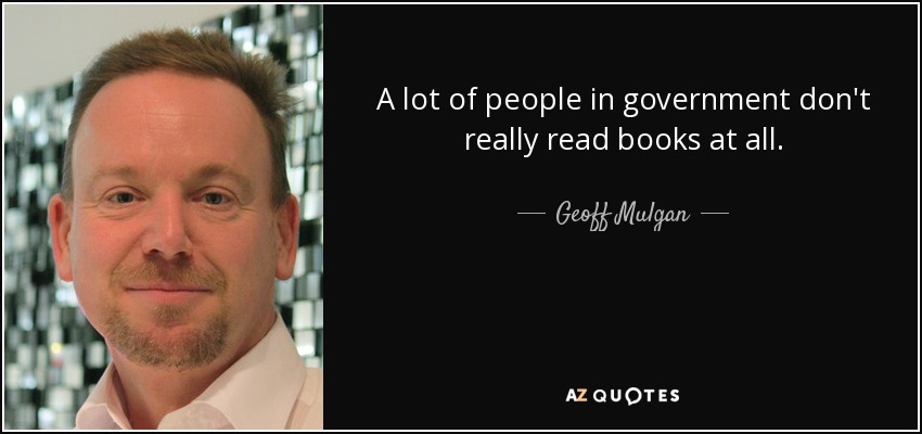 A lot of people in government don't really read books at all. - Geoff Mulgan