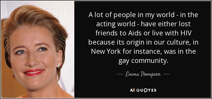 A lot of people in my world - in the acting world - have either lost friends to Aids or live with HIV because its origin in our culture, in New York for instance, was in the gay community. - Emma Thompson